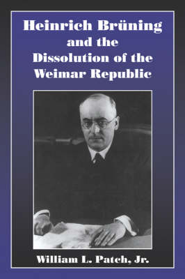 Heinrich Bruning and the Dissolution of the Weimar Republic (Paperback)