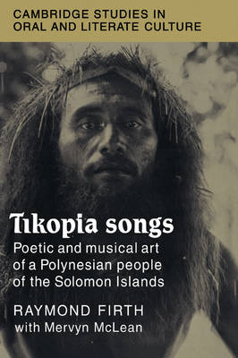Tikopia Songs: Poetic and Musical Art of a Polynesian People of the Solomon Islands - Cambridge Studies in Oral and Literate Culture No. 20 (Paperback)
