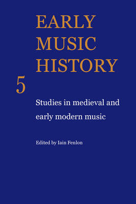 Early Music History: Studies in Medieval and Early Modern Music - Early Music History v. 5 (Paperback)