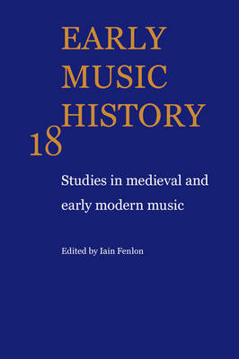 Early Music History: Studies in Medieval and Early Modern Music - Early Music History v. 18 (Paperback)