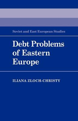 Debt Problems of Eastern Europe - Cambridge Russian, Soviet and Post-Soviet Studies v. 57 (Paperback)