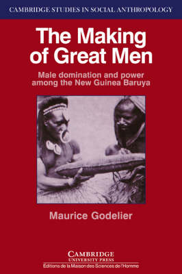 The Making of Great Men: Male Domination and Power Among the New Guinea Baruya - Cambridge Studies in Social and Cultural Anthropology No.56 (Paperback)