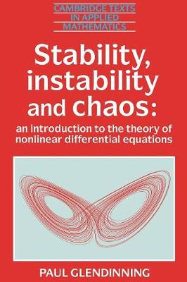 Stability, Instability and Chaos: An Introduction to the Theory of Nonlinear Differential Equations - Cambridge Texts in Applied Mathematics No.11 (Paperback)