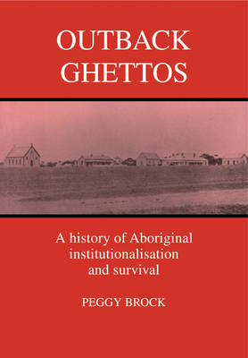 Outback Ghettos: Aborigines, Institutionalisation and Survival - Studies in Australian History (Paperback)