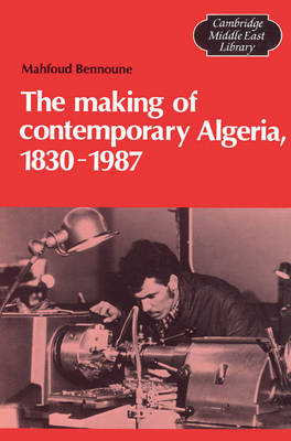 The Making of Contemporary Algeria, 1830-1987 - Cambridge Middle East Library No.19 (Paperback)