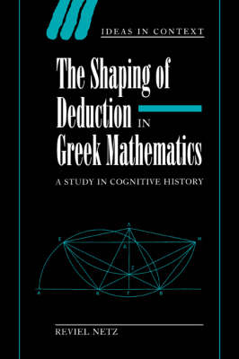 The Shaping of Deduction in Greek Mathematics: A Study in Cognitive History - Ideas in Context No.51 (Paperback)