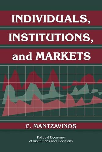 Individuals, Institutions, and Markets - Political Economy of Institutions and Decisions (Paperback)