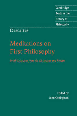 Descartes: Meditations on First Philosophy: With Selections from the Objections and Replies - Cambridge Texts in the History of Philosophy (Paperback)