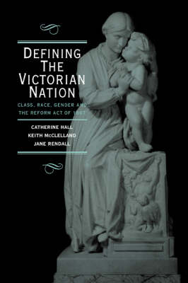 Defining the Victorian Nation: Class, Race, Gender and the British Reform Act of 1867 (Hardback)