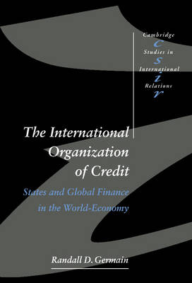 The International Organization of Credit: States and Global Finance in the World-Economy - Cambridge Studies in International Relations No. 57 (Hardback)