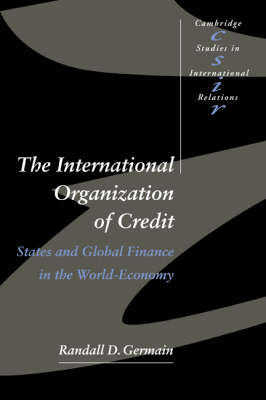 The International Organization of Credit: States and Global Finance in the World-Economy - Cambridge Studies in International Relations No. 57 (Paperback)