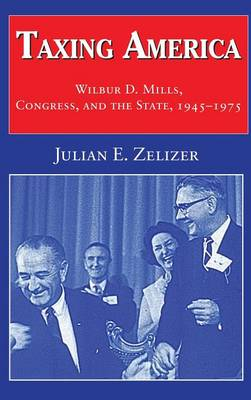 Taxing America: Wilbur D. Mills, Congress, and the State, 1945-1975 (Hardback)
