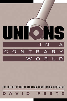 Unions in a Contrary World: The Future of the Australian Trade Union Movement - Reshaping Australian Institutions (Paperback)