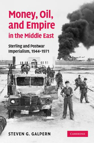 Money, Oil, and Empire in the Middle East: Sterling and Postwar Imperialism, 1944-1971 (Hardback)