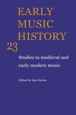 Early Music History: v. 23: Studies in Medieval and Early Modern Music - Early Music History v. 23 (Hardback)