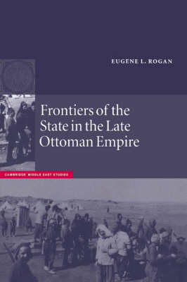 Frontiers of the State in the Late Ottoman Empire: Transjordan, 1850-1921 - Cambridge Middle East Studies No. 12 (Paperback)