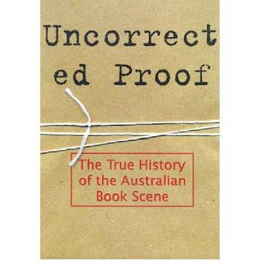 Uncorrected Proof: The True History of the Australian Book Scene (Paperback)