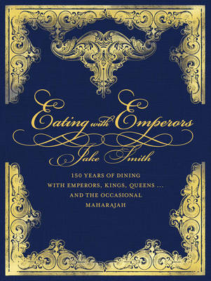 Eating with Emperors: 150 Years of Dining with Emperors, Kings, Queens... and the Occasional Maharajah (Hardback)