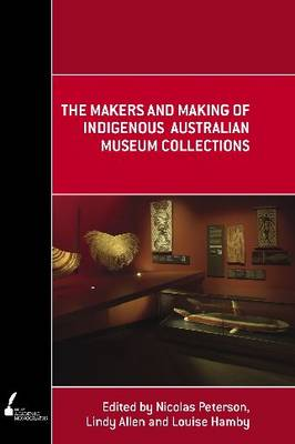 The Makers and Making of Indigenous Australian Museum Collections - Academic Monographs (Paperback)