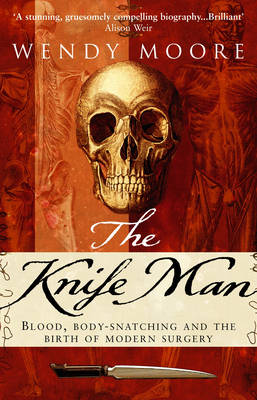 The Knife Man: Blood, Body-snatching and the Birth of Modern Surgery (Paperback)