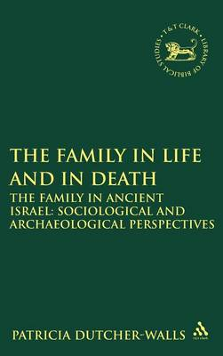 The Family in Life and in Death: The Family in Ancient Israel - Sociological and Archaeological Perspectives - The Library of Hebrew Bible/Old Testament Studies v. 504 (Hardback)