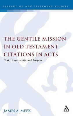The Gentile Mission in Old Testament Citations in Acts: Text, Hermeneutic, and Purpose - The Library of New Testament Studies v. 385 (Hardback)