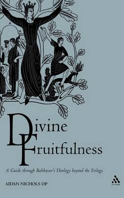 Divine Fruitfulness: A Guide Through Balthasar's Theology Beyond the Trilogy (Hardback)