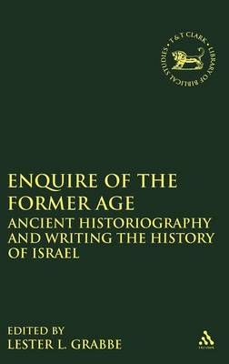 Enquire of the Former Age: Ancient Historiography and Writing the History of Israel - The Library of Hebrew Bible/Old Testament Studies 554 (Hardback)