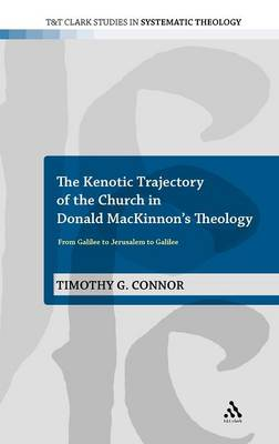 The Kenotic Trajectory of the Church in Donald MacKinnon's Theology: From Galilee to Jerusalem to Galilee - T&T Clark Studies in Systematic Theology (Hardback)