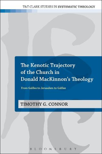 The Kenotic Trajectory of the Church in Donald MacKinnon's Theology: From Galilee to Jerusalem to Galilee - T&T Clark Studies in Systematic Theology (Paperback)