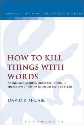 How to Kill Things with Words: Ananias and Sapphira Under the Prophetic Speech-Act of Divine Judgment (Acts 4.32-5.11) - The Library of New Testament Studies (Paperback)