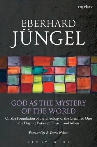 God as the Mystery of the World: On the Foundation of the Theology of the Crucified One in the Dispute Between Theism and Atheism (Paperback)