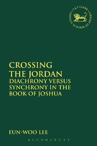 Crossing the Jordan: Diachrony versus Synchrony in the Book of Joshua - The Library of Hebrew Bible/Old Testament Studies No. 578 (Hardback)