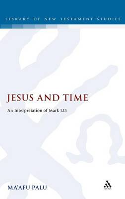 Jesus and Time: An Interpretation of Mark 1.15 - The Library of New Testament Studies 468 (Hardback)