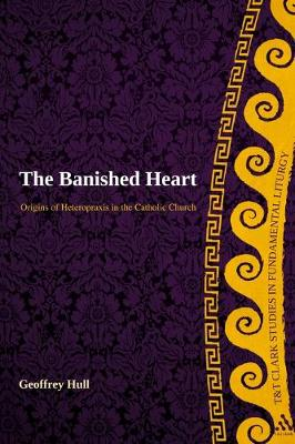 The Banished Heart: Origins of Heteropraxis in the Catholic Church - T&T Clark Studies in Fundamental Liturgy (Paperback)