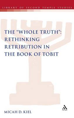 "The ""Whole Truth"": Rethinking Retribution in the Book of Tobit - The Library of Second Temple Studies No. 82 (Hardback)"