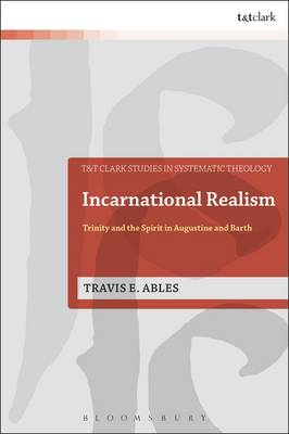 Incarnational Realism: Trinity and the Spirit in Augustine and Barth - T&T Clark Studies in Systematic Theology No. 21 (Hardback)