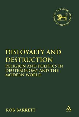 Disloyalty and Destruction: Religion and Politics in Deuteronomy and the Modern World - The Library of Hebrew Bible/Old Testament Studies v. 511 (Hardback)