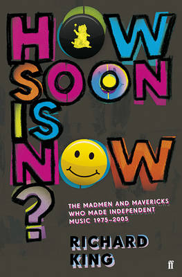 How Soon is Now?: The Madmen and Mavericks Who Made Independent Music, 1975-2005 (Paperback)