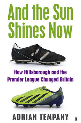 And the Sun Shines Now: How Hillsborough and the Premier League Changed Britain (Paperback)