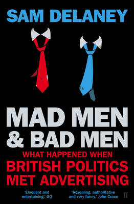 Madmen and Badmen: What Happened When British Politics Met Advertising (Paperback)