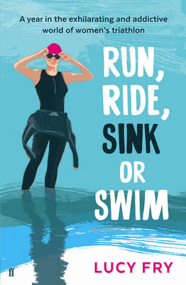 Run, Ride, Sink or Swim: A Year in the Exhilarating and Addictive World of Women's Triathlon (Paperback)