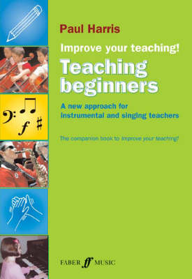 Improve Your Teaching: Teaching Beginners: A New Approach for Instrumental and Singing Teachers (Paperback)