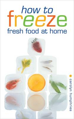 How to Freeze Fresh Food at Home: Everything You Need to Know About Freezing and Freezer (Paperback)