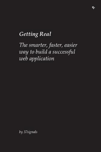 Getting Real: The Smarter, Faster, Easier Way to Build a Successful Web Application (Paperback)