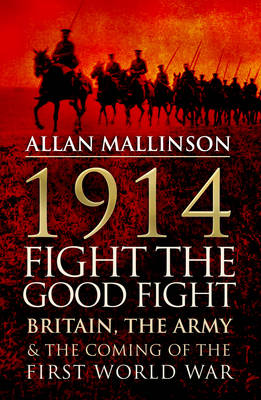 1914: Fight the Good Fight: Britain, the Army and the Coming of the First World War (Hardback)