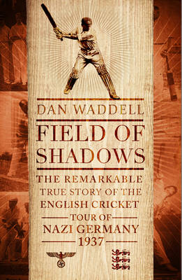 Field of Shadows: The English Cricket Tour of Nazi Germany 1937 (Hardback)