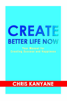 Create Better Life Now: Your Manual for Creating Success and Happiness (Paperback)