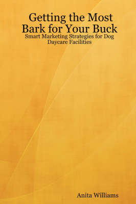 Getting the Most Bark for Your Buck: Smart Marketing Strategies for Dog Daycare Facilities (Paperback)