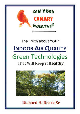 Can Your Canary Breathe? the Truth about Your Indoor Air Quality-Green Technologies That Can Keep It Healthy (Paperback)